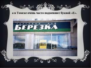 а в Томске очень часто подменяют буквой «Е».