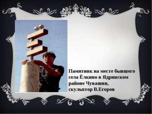 Памятник на месте бывшего села Ёлкино в Ядринском районе Чувашии, скульптор В