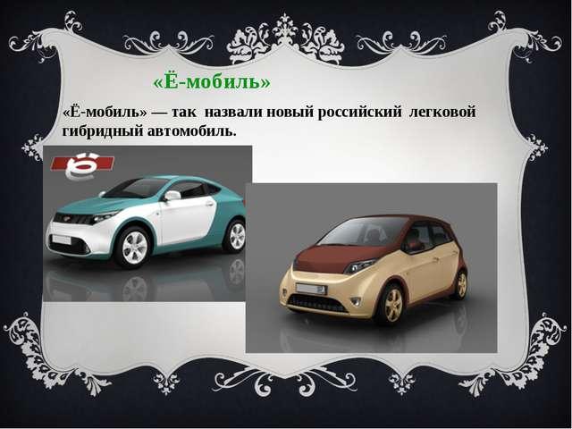 «Ё-мобиль» «Ё-мобиль» — так назвали новый российский легковой гибридный автом...