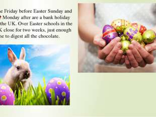 The Friday before Easter Sunday and the Monday after are a bank holiday in th