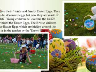 They give their friends and family Easter Eggs. They used to be decorated egg