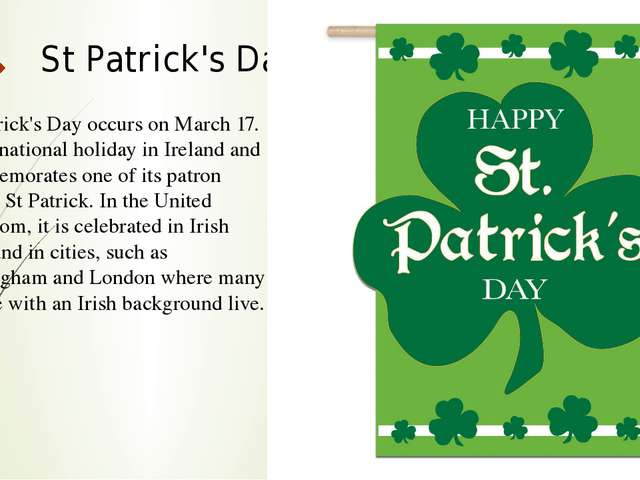 St Patrick's Day St Patrick's Day occurs on March 17. It is a national holida...