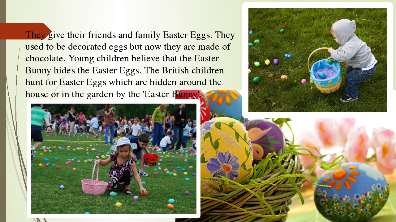 They give their friends and family Easter Eggs. They used to be decorated egg...