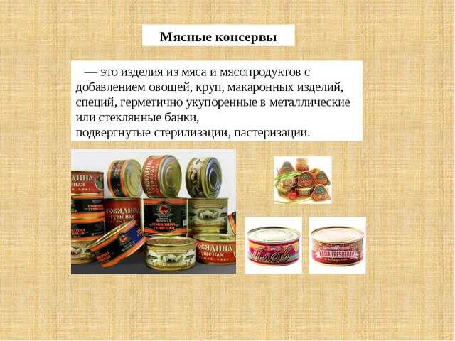 Мясные консервы — это изделия из мяса и мясопродуктов с добавлением овощей, к...