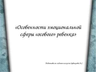 «Особенности эмоциональной сферы «особого» ребенка» Подготовила: педагог-псих