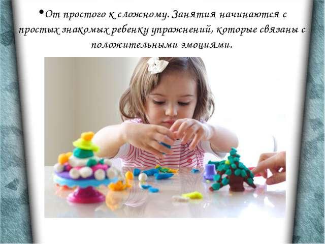 От простого к сложному. Занятия начинаются с простых знакомых ребенку упражне...