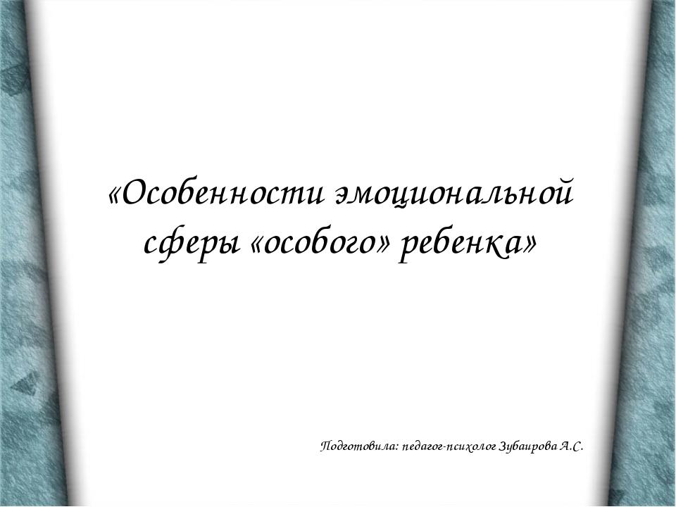 «Особенности эмоциональной сферы «особого» ребенка» Подготовила: педагог-псих...