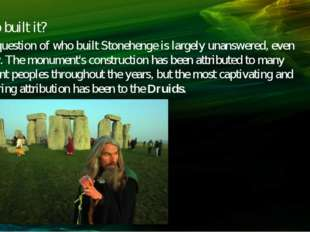 Who built it? The question of who built Stonehenge is largely unanswered, eve