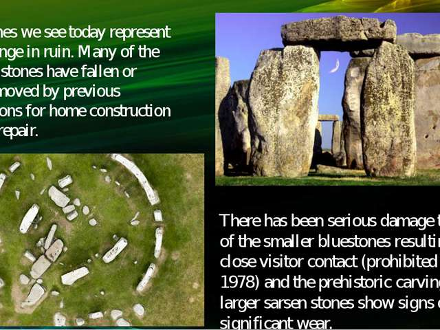 The stones we see today represent Stonehenge in ruin. Many of the original st...