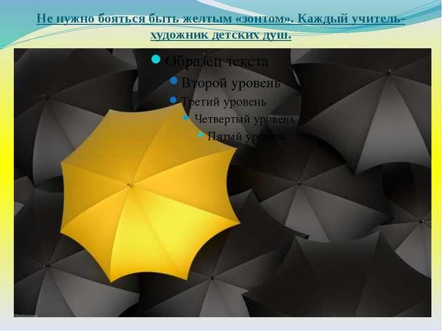 Не нужно бояться быть желтым «зонтом». Каждый учитель-художник детских душ.