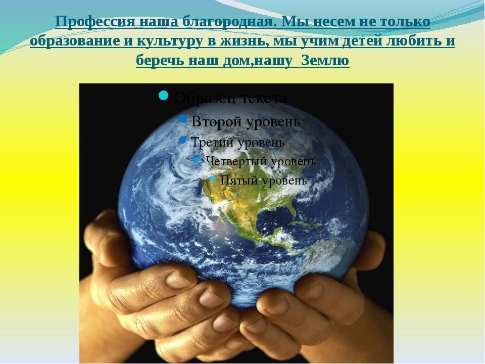 Профессия наша благородная. Мы несем не только образование и культуру в жизнь...