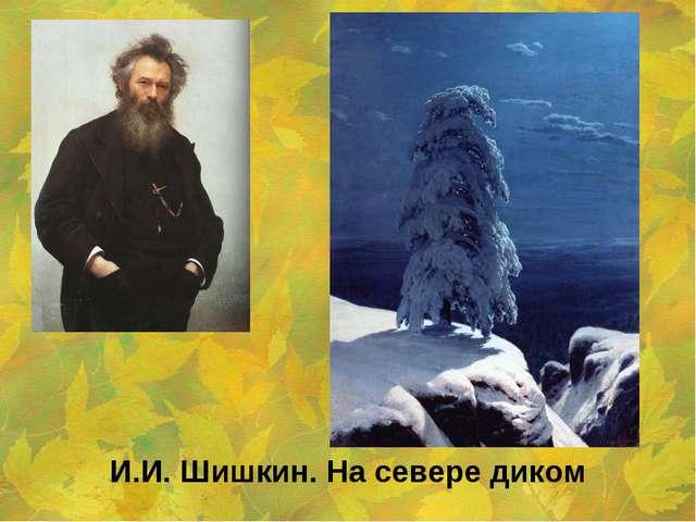 И.И. Шишкин. На севере диком Образовательный портал «Мой университет» - www.m...