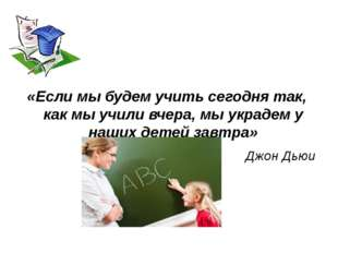 «Если мы будем учить сегодня так, как мы учили вчера, мы украдем у наших дет