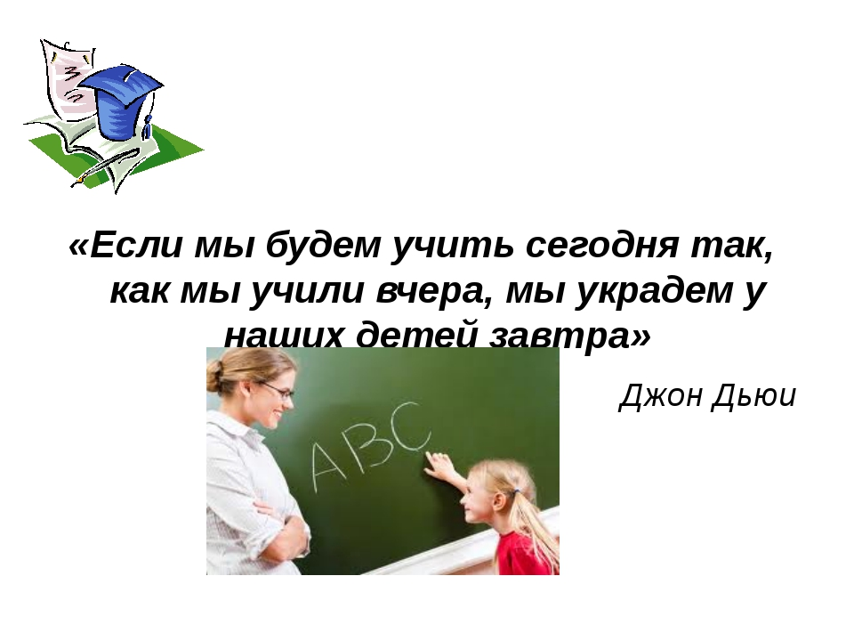 «Если мы будем учить сегодня так, как мы учили вчера, мы украдем у наших дет...