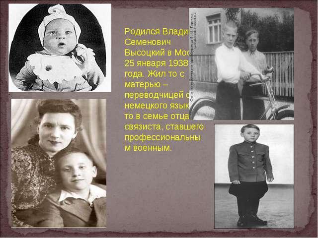 Родился Владимир Семенович Высоцкий в Москве 25 января 1938 года. Жил то с ма...