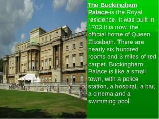 The Buckingham Palace-is the Royal residence. It was built in 1703.It is now