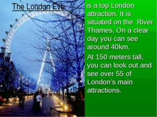 is a top London attraction. It is situated on the River Thames, On a clear d