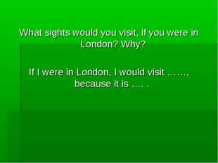 What sights would you visit, if you were in London? Why? If I were in London