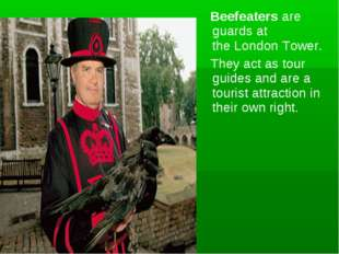 Beefeaters are guards at the London Tower. They act as tour guides and are a