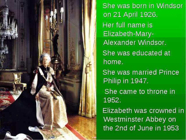 She was born in Windsor on 21 April 1926. Her full name is Elizabeth-Mary-Al...