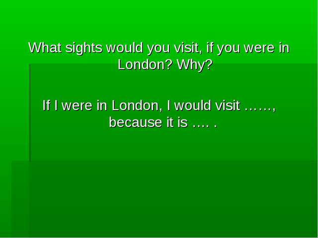 What sights would you visit, if you were in London? Why? If I were in London...