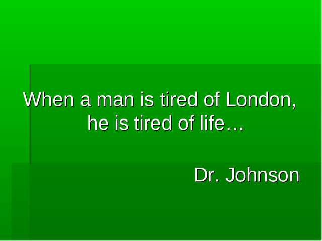 When a man is tired of London, he is tired of life… Dr. Johnson