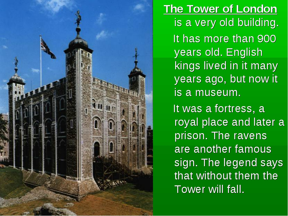 The Tower of London is a very old building. It has more than 900 years old. E...