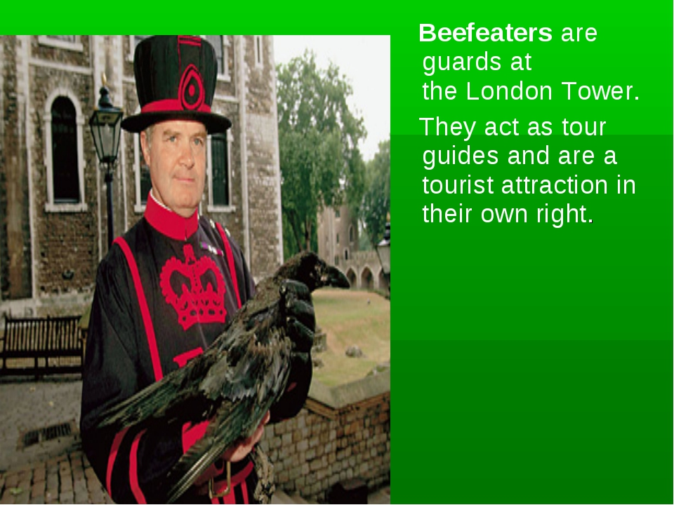 Beefeaters are guards at the London Tower. They act as tour guides and are a...