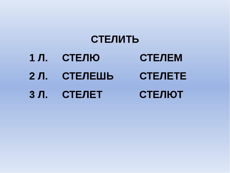 СТЕЛИТЬ 1 Л. СТЕЛЮ СТЕЛЕМ 2 Л. СТЕЛЕШЬ СТЕЛЕТЕ 3 Л. СТЕЛЕТ СТЕЛЮТ