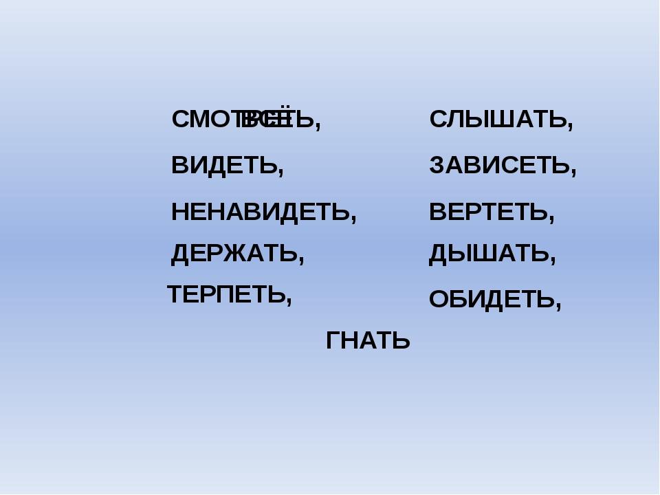 СМОТРЕТЬ, ВИДЕТЬ, НЕНАВИДЕТЬ, ДЕРЖАТЬ, ТЕРПЕТЬ, ОБИДЕТЬ, ДЫШАТЬ, ВЕРТЕТЬ, ГНА...