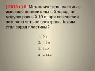 ( 2010 г.) 9. Металлическая пластина, имевшая положительный заряд, по модулю