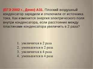 (ЕГЭ 2002 г., Демо) А31. Плоский воздушный конденсатор зарядили и отключили о
