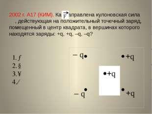 2002 г. А17 (КИМ). Как направлена кулоновская сила , действующая на положител