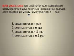 (ЕНТ 2003 г.) А15. Как изменится сила кулоновского взаимодействия двух точечн