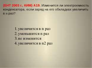 (ЕНТ 2003 г., КИМ) А19. Изменится ли электроемкость конденсатора, если заряд