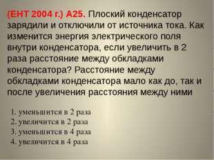 (ЕНТ 2004 г.) А25. Плоский конденсатор зарядили и отключили от источника тока