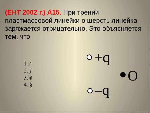 (ЕНТ 2002 г.) А15. При трении пластмассовой линейки о шерсть линейка заряжает...