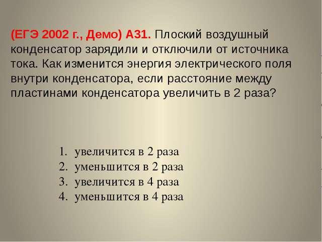 (ЕГЭ 2002 г., Демо) А31. Плоский воздушный конденсатор зарядили и отключили о...
