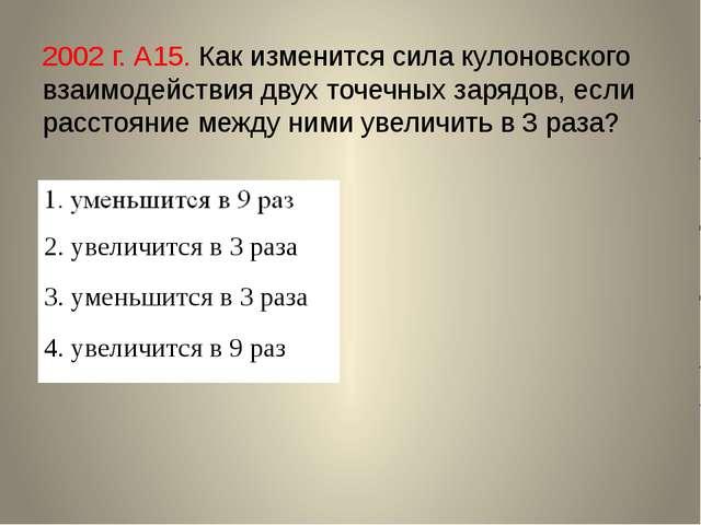 2002 г. А15. Как изменится сила кулоновского взаимодействия двух точечных зар...