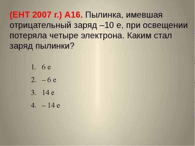 (ЕНТ 2007 г.) А16. Пылинка, имевшая отрицательный заряд –10 е, при освещении...