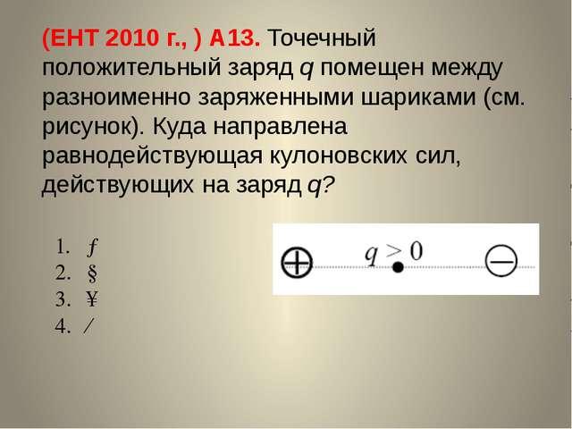 (ЕНТ 2010 г., ) А13. Точечный положительный заряд q помещен между разноименно...