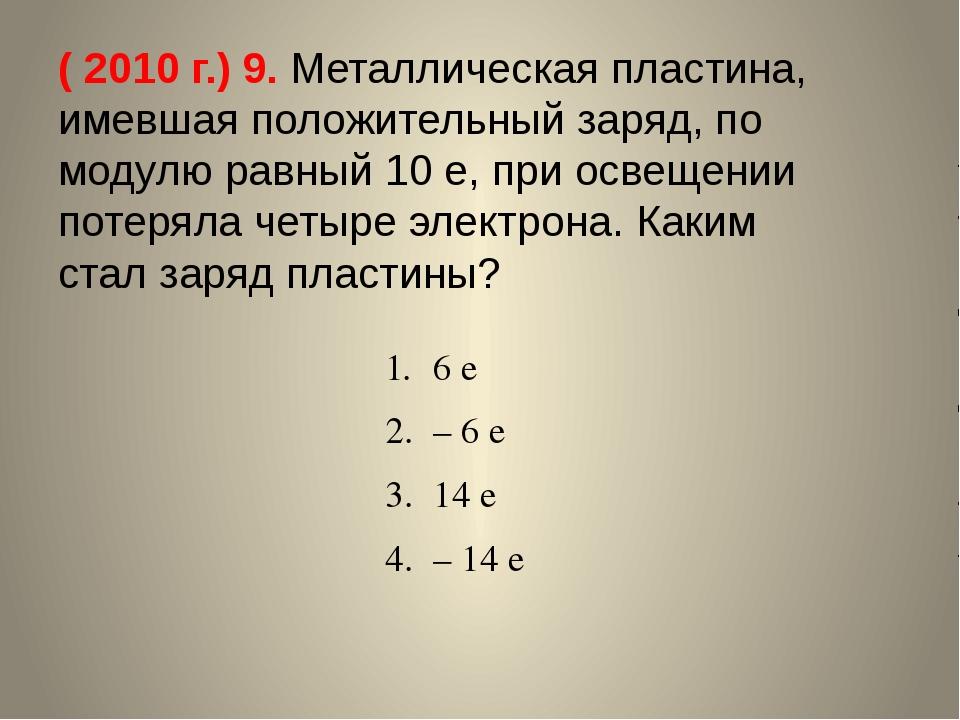 ( 2010 г.) 9. Металлическая пластина, имевшая положительный заряд, по модулю...