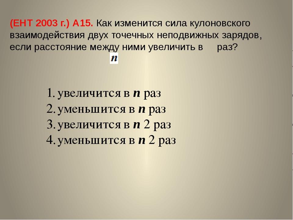 (ЕНТ 2003 г.) А15. Как изменится сила кулоновского взаимодействия двух точечн...