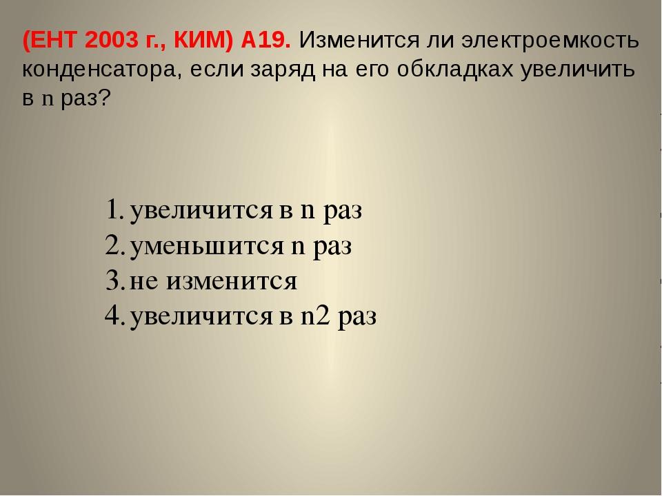 (ЕНТ 2003 г., КИМ) А19. Изменится ли электроемкость конденсатора, если заряд...