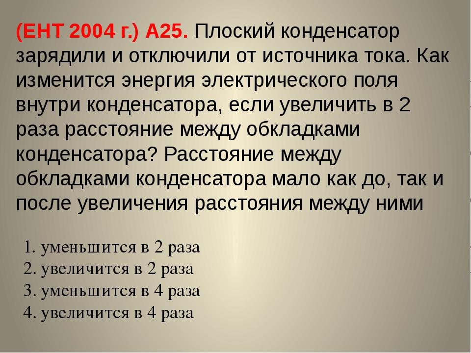 (ЕНТ 2004 г.) А25. Плоский конденсатор зарядили и отключили от источника тока...