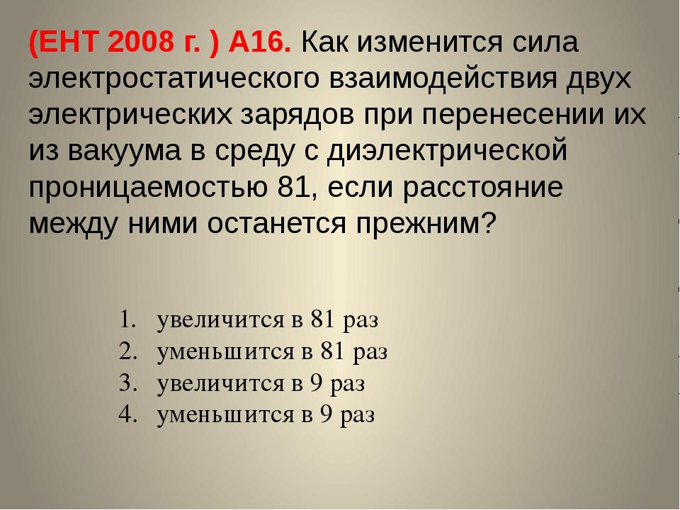 (ЕНТ 2008 г. ) А16. Как изменится сила электростатического взаимодействия дву...