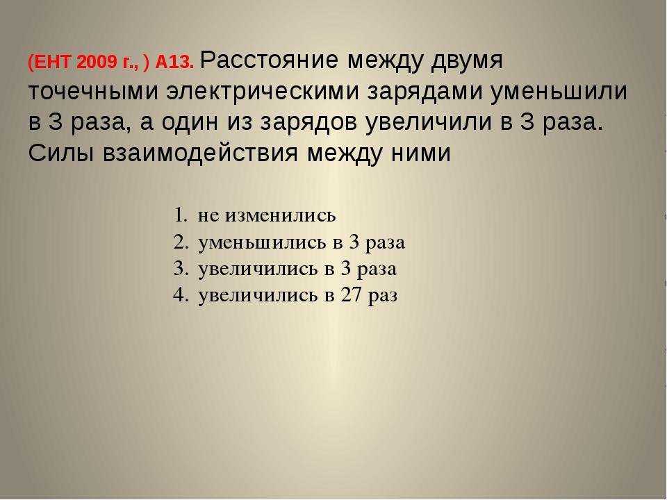 (ЕНТ 2009 г., ) А13. Расстояние между двумя точечными электрическими зарядами...