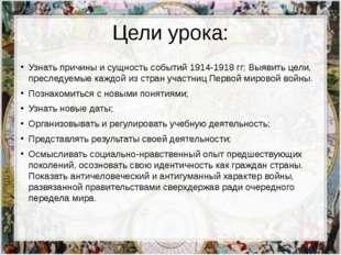 Цели урока: Узнать причины и сущность событий 1914-1918 гг; Выявить цели, пре
