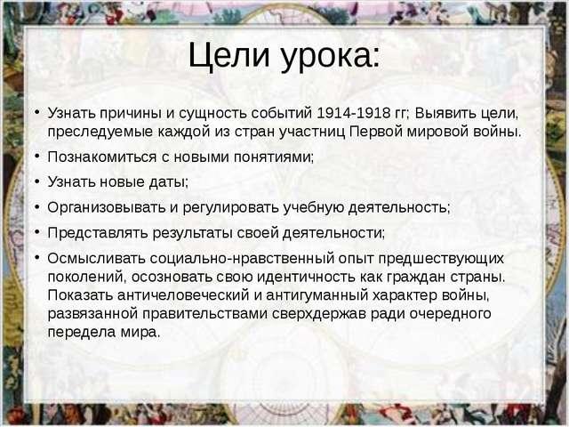 Цели урока: Узнать причины и сущность событий 1914-1918 гг; Выявить цели, пре...