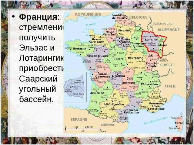 Франция: стремление получить Эльзас и Лотарингию, приобрести Саарский угольны...